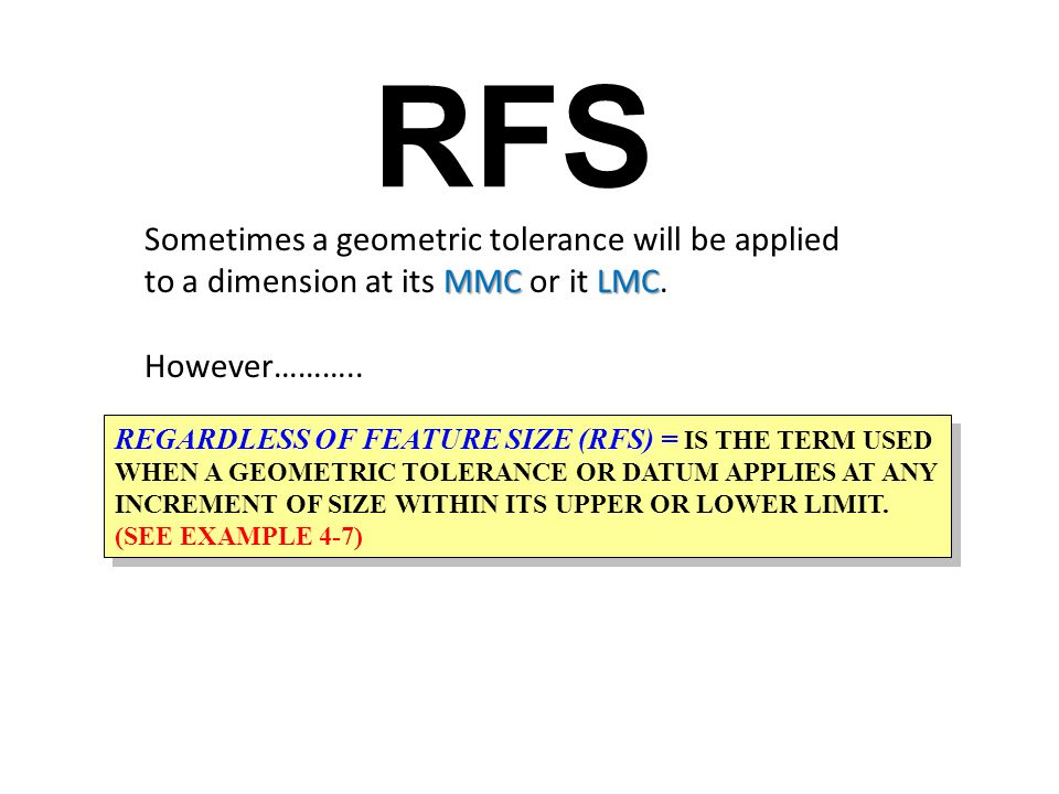 RFS Sometimes a geometric tolerance will be applied to a dimension at its MMC or it LMC. However………..