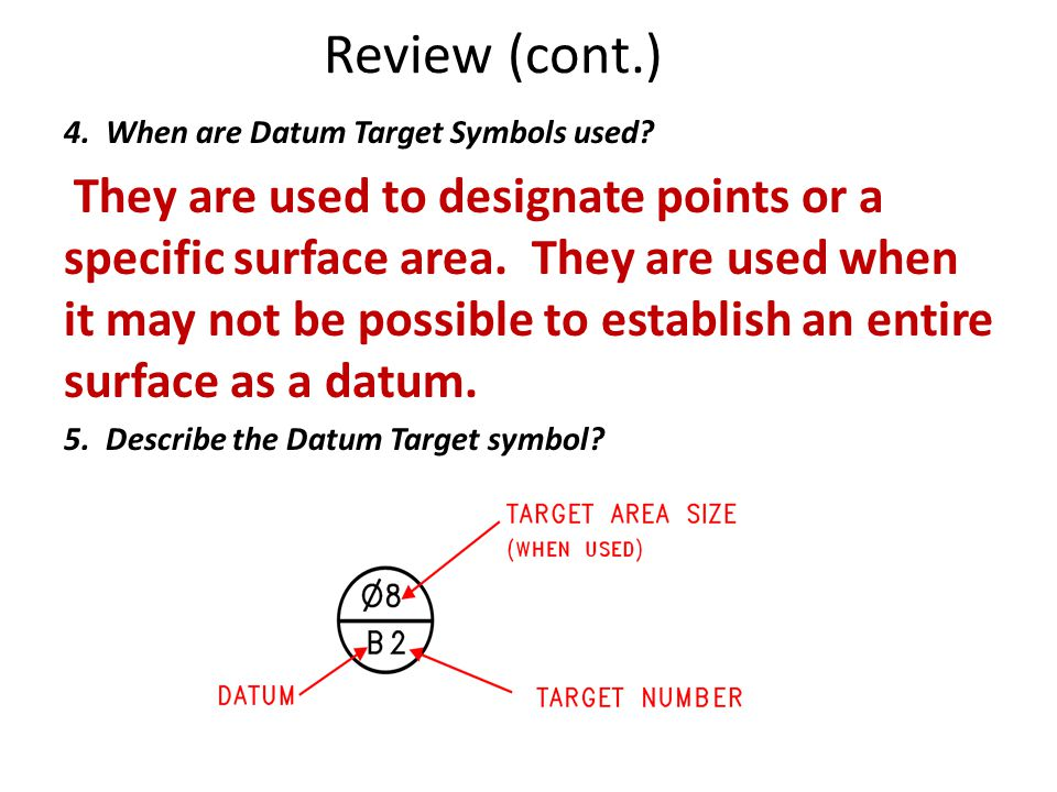 Review (cont.) 4. When are Datum Target Symbols used