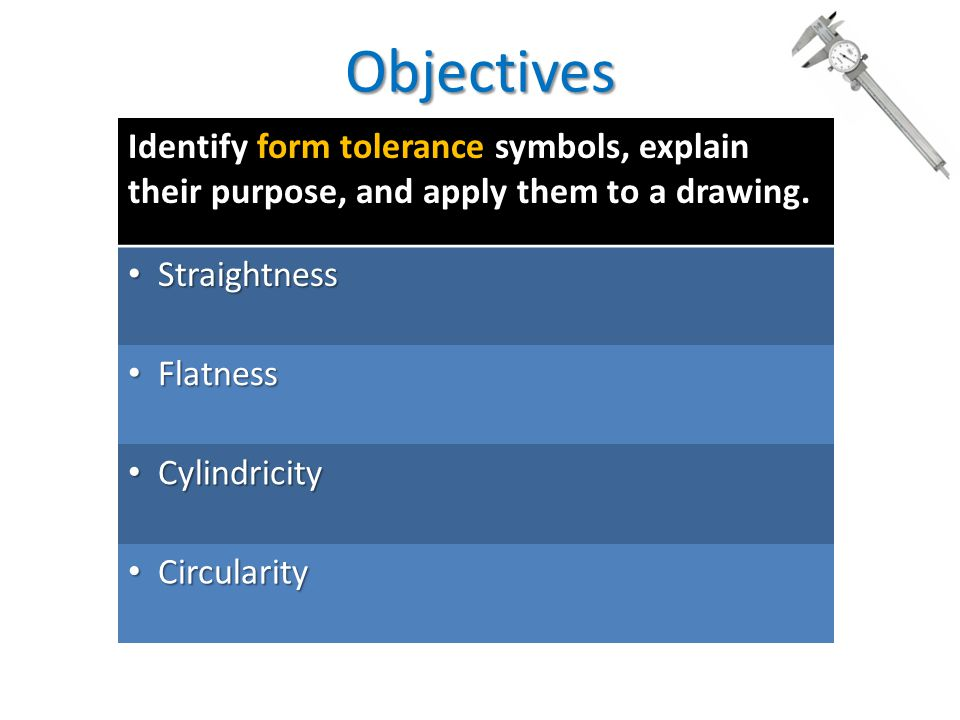 Objectives Identify form tolerance symbols, explain their purpose, and apply them to a drawing. Straightness.