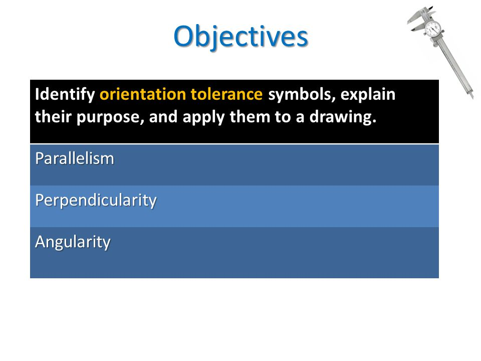 Objectives Identify orientation tolerance symbols, explain their purpose, and apply them to a drawing.