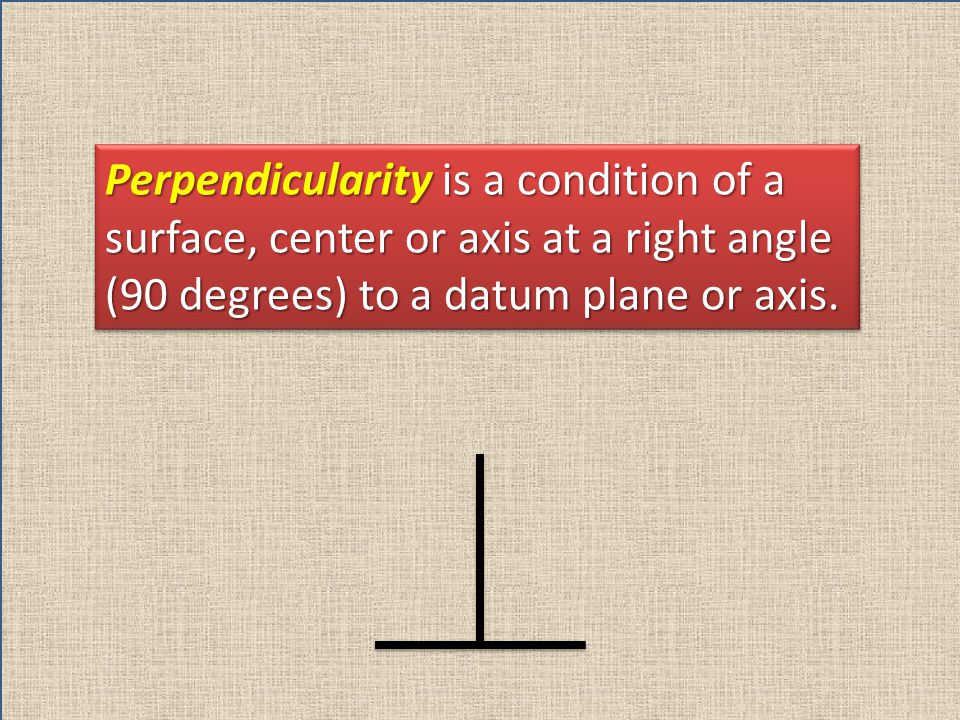 Perpendicularity is a condition of a surface, center or axis at a right angle (90 degrees) to a datum plane or axis.