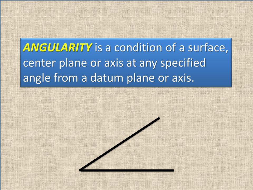 ANGULARITY is a condition of a surface, center plane or axis at any specified angle from a datum plane or axis.