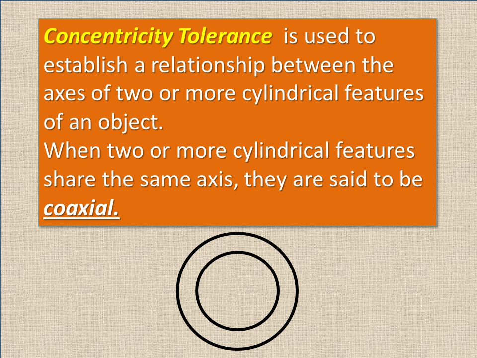 Concentricity Tolerance is used to establish a relationship between the axes of two or more cylindrical features of an object.