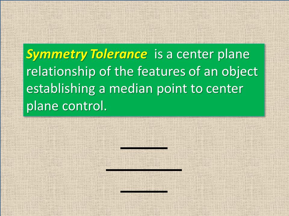 Symmetry Tolerance is a center plane relationship of the features of an object establishing a median point to center plane control.