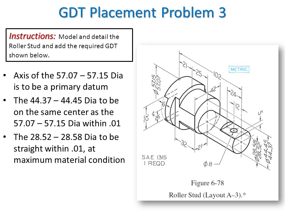 GDT Placement Problem 3 Instructions: Model and detail the Roller Stud and add the required GDT shown below.