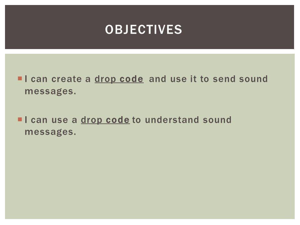Objectives I can create a drop code and use it to send sound messages.