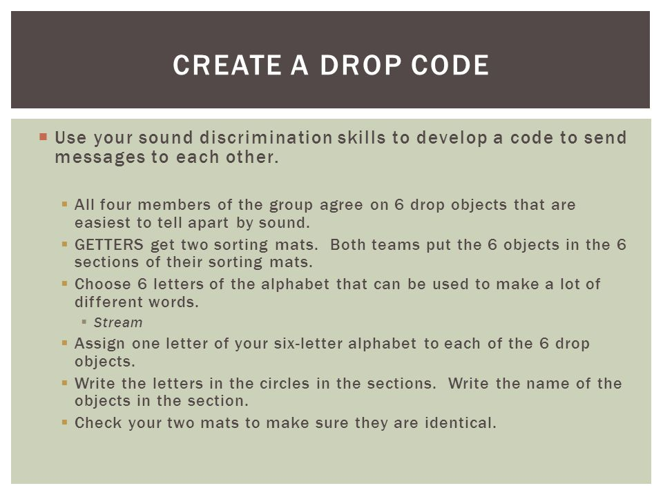 Create a drop code Use your sound discrimination skills to develop a code to send messages to each other.