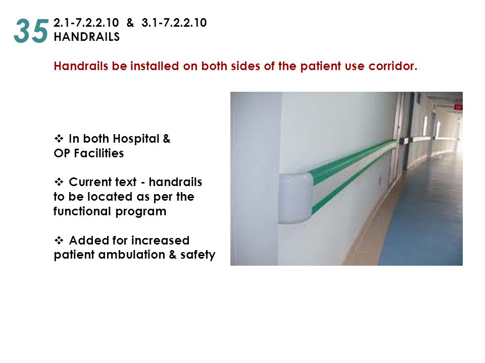 35 2.1-7.2.2.10 & 3.1-7.2.2.10. HANDRAILS. Handrails be installed on both sides of the patient use corridor.