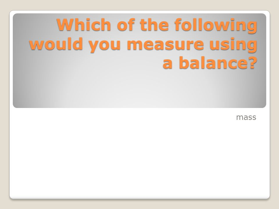 Which of the following would you measure using a balance