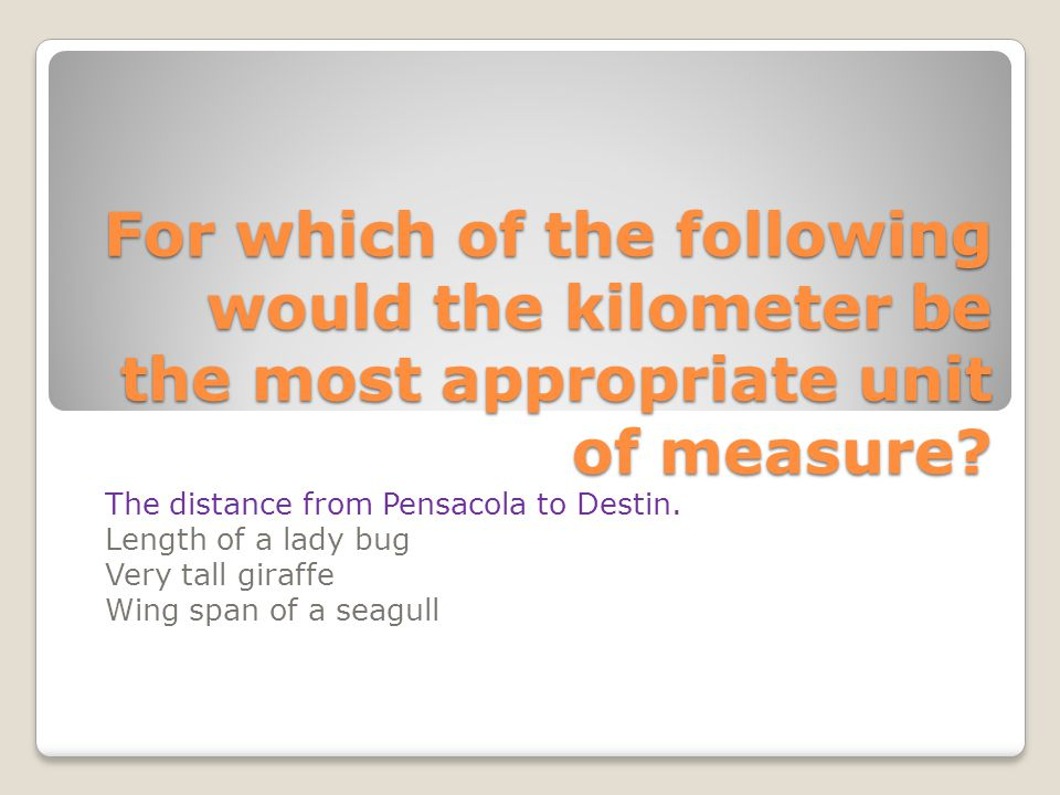 For which of the following would the kilometer be the most appropriate unit of measure