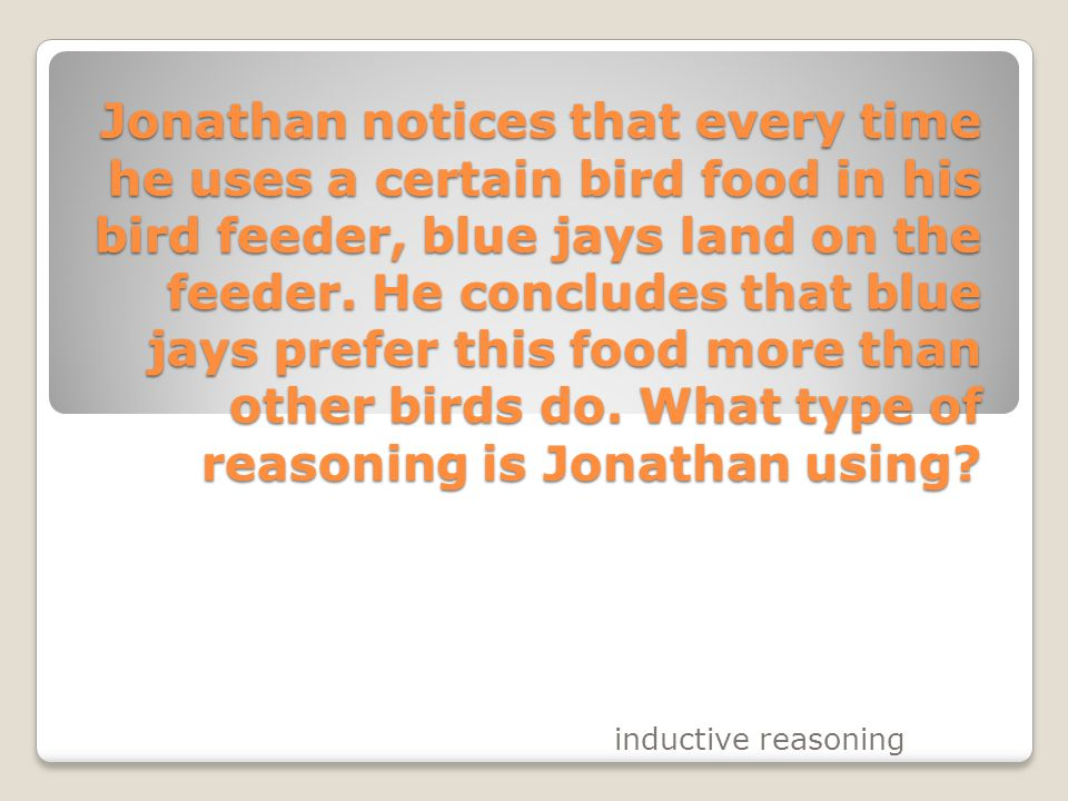 Jonathan notices that every time he uses a certain bird food in his bird feeder, blue jays land on the feeder. He concludes that blue jays prefer this food more than other birds do. What type of reasoning is Jonathan using