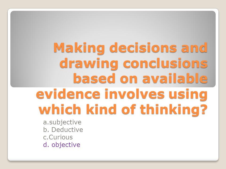 a.subjective b. Deductive c.Curious d. objective