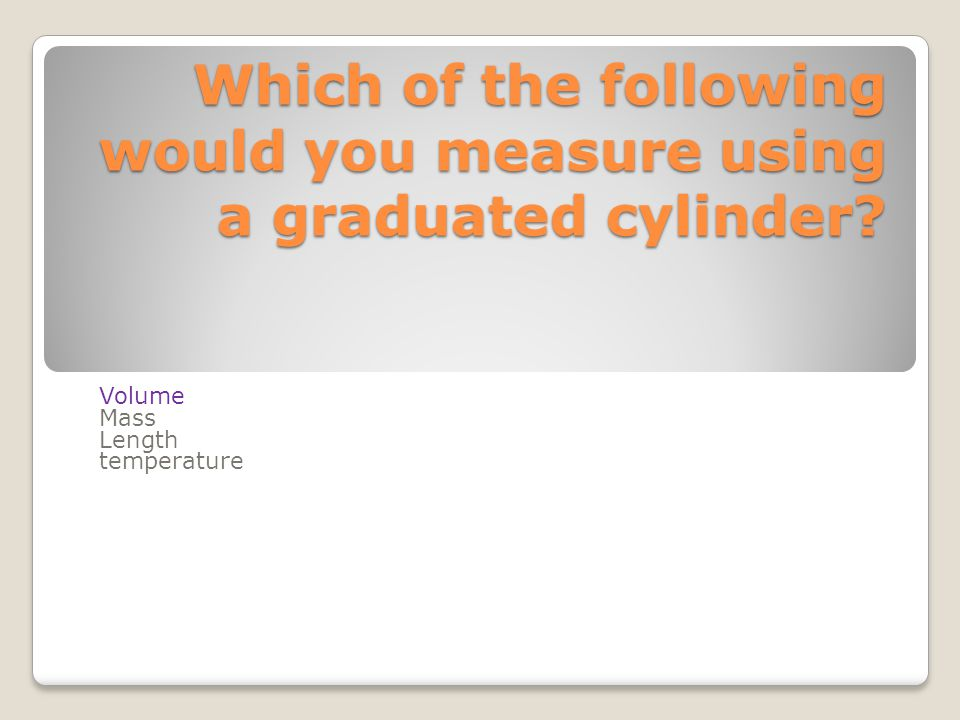 Which of the following would you measure using a graduated cylinder