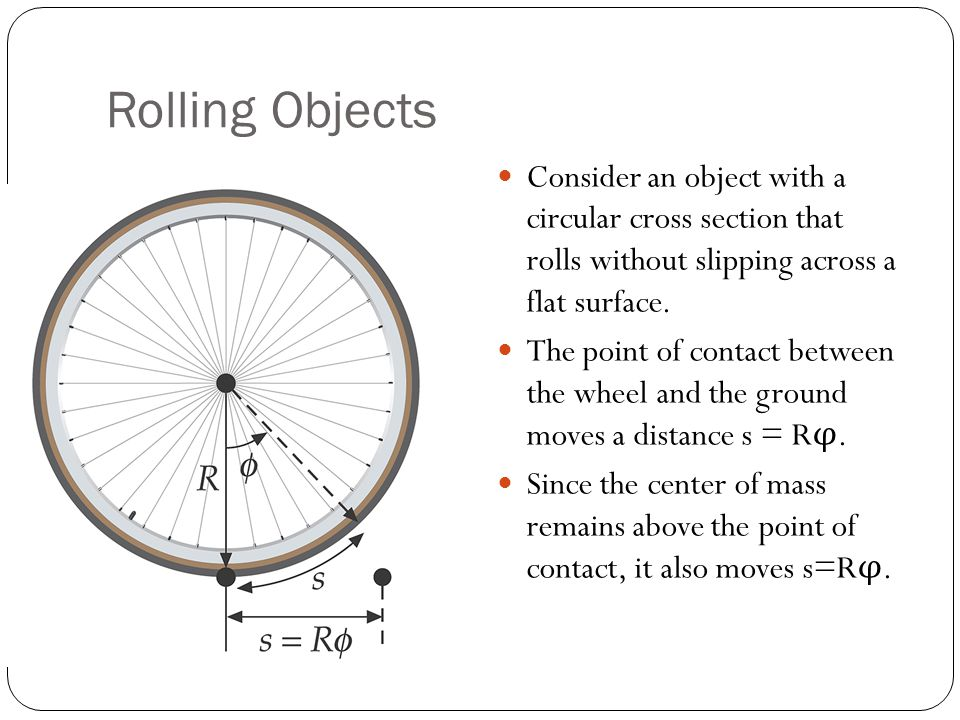 Rolling Objects Consider an object with a circular cross section that rolls without slipping across a flat surface.