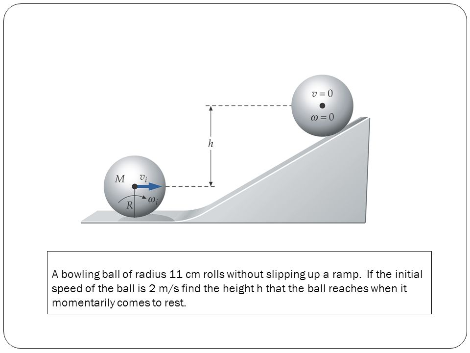 A bowling ball of radius 11 cm rolls without slipping up a ramp