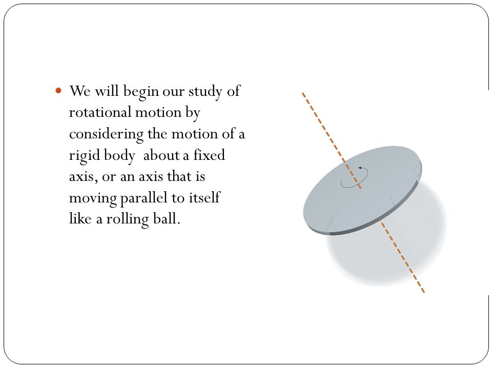 We will begin our study of rotational motion by considering the motion of a rigid body about a fixed axis, or an axis that is moving parallel to itself like a rolling ball.