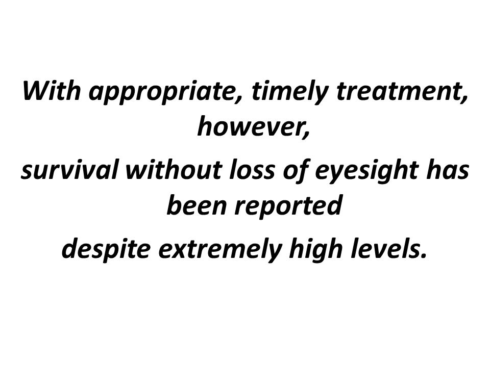 With appropriate, timely treatment, however, survival without loss of eyesight has been reported despite extremely high levels.