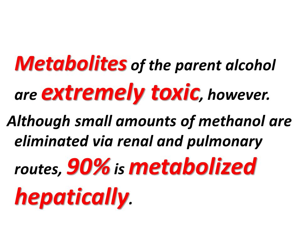 Metabolites of the parent alcohol are extremely toxic, however.
