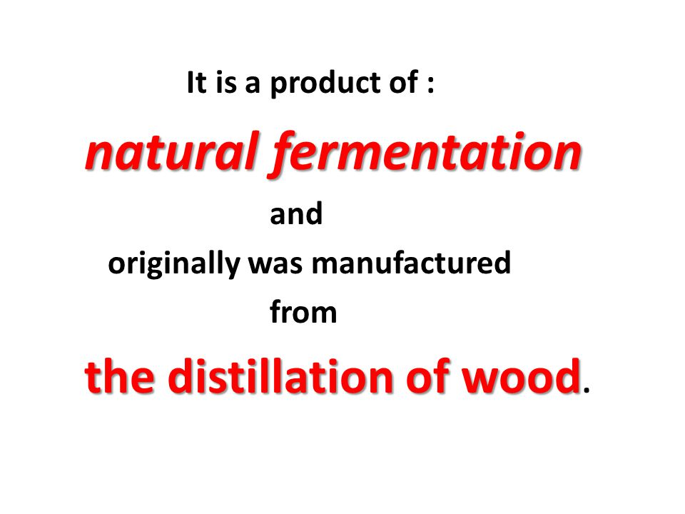originally was manufactured from the distillation of wood.