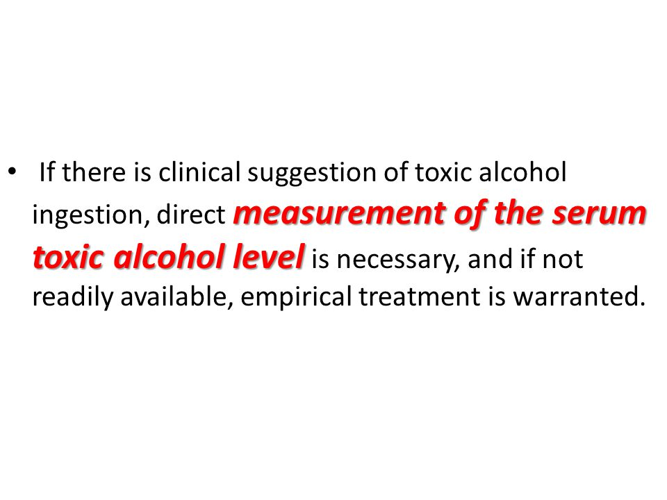 If there is clinical suggestion of toxic alcohol ingestion, direct measurement of the serum toxic alcohol level is necessary, and if not readily available, empirical treatment is warranted.