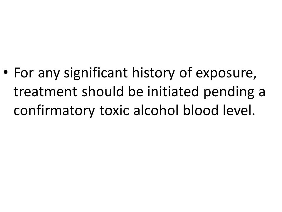 For any significant history of exposure, treatment should be initiated pending a confirmatory toxic alcohol blood level.