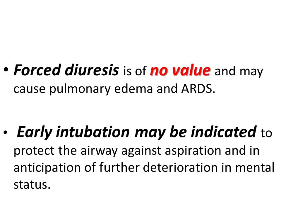 Forced diuresis is of no value and may cause pulmonary edema and ARDS.