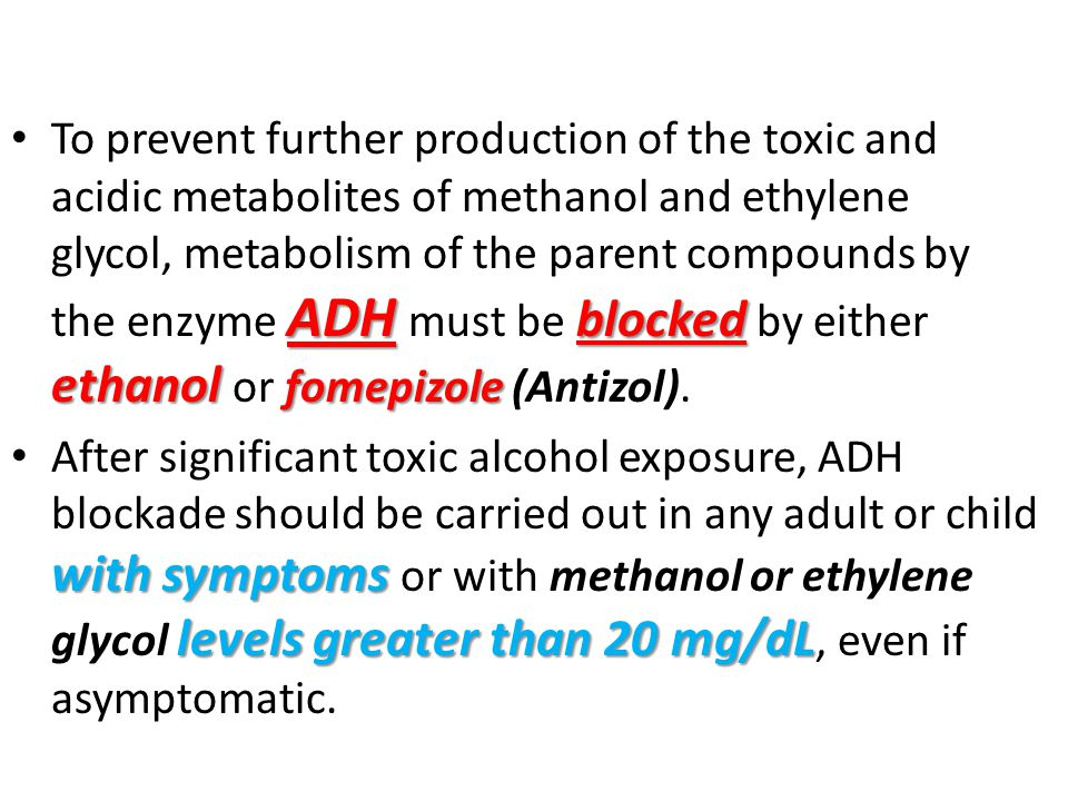 To prevent further production of the toxic and acidic metabolites of methanol and ethylene glycol, metabolism of the parent compounds by the enzyme ADH must be blocked by either ethanol or fomepizole (Antizol).