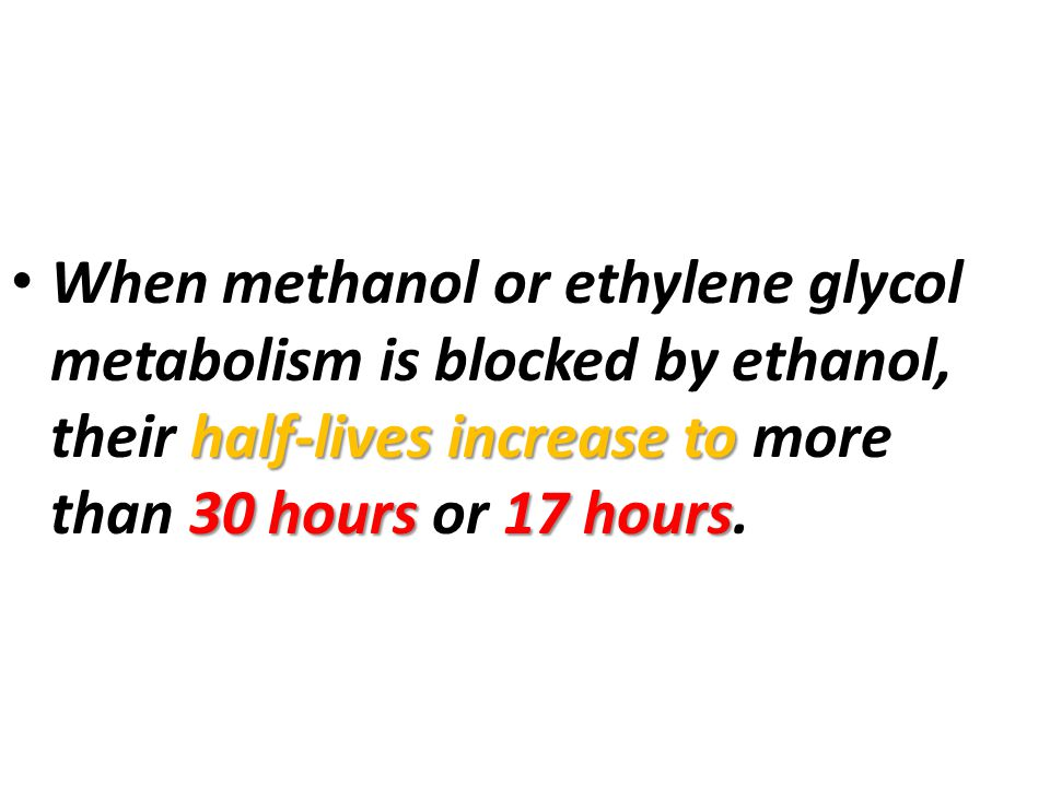 When methanol or ethylene glycol metabolism is blocked by ethanol, their half-lives increase to more than 30 hours or 17 hours.