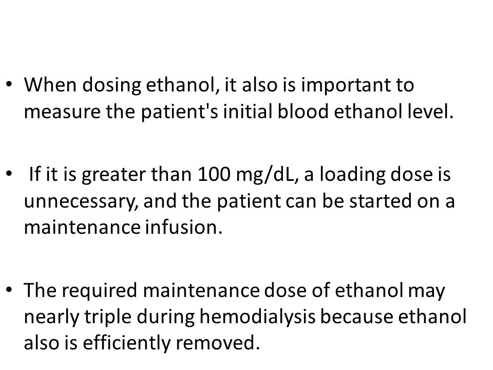 When dosing ethanol, it also is important to measure the patient s initial blood ethanol level.