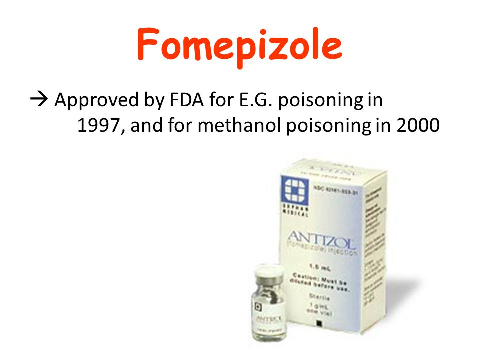 Fomepizole  Approved by FDA for E.G. poisoning in 1997, and for methanol poisoning in 2000