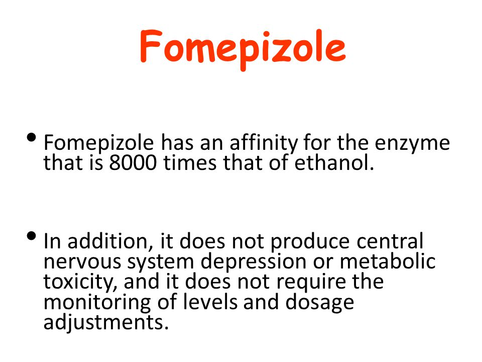 Fomepizole Fomepizole has an affinity for the enzyme that is 8000 times that of ethanol.