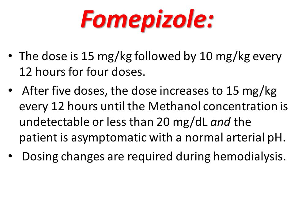 Fomepizole: The dose is 15 mg/kg followed by 10 mg/kg every 12 hours for four doses.