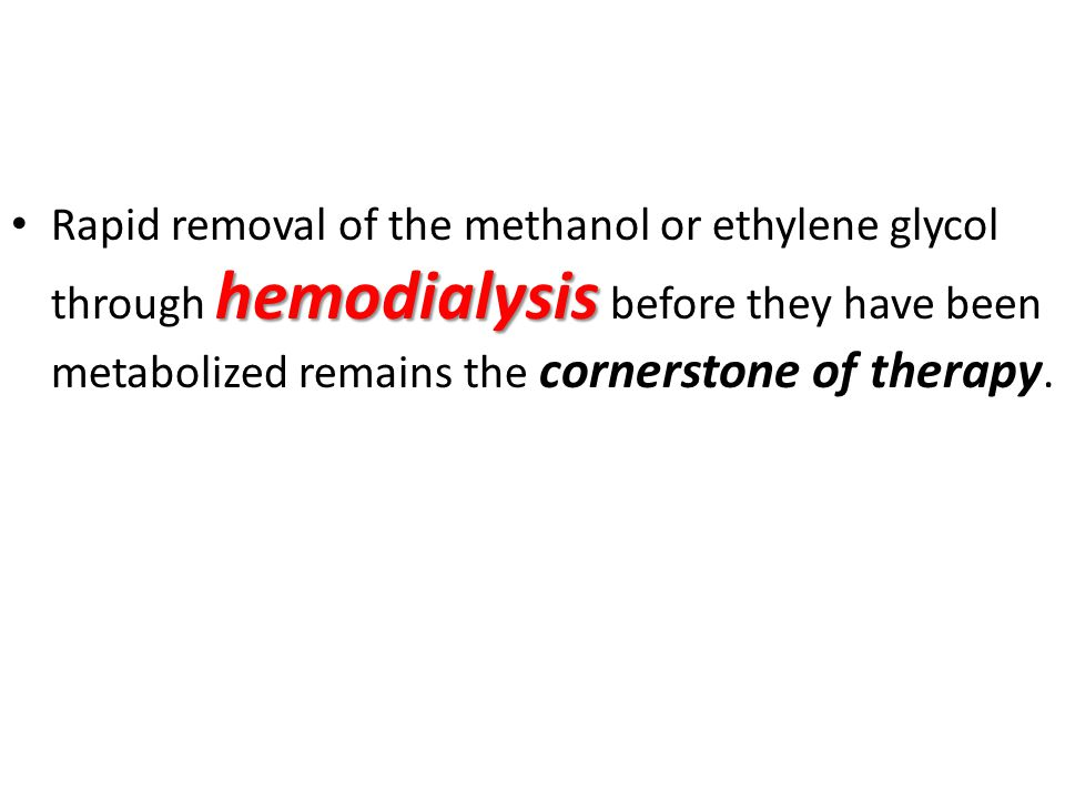 Rapid removal of the methanol or ethylene glycol through hemodialysis before they have been metabolized remains the cornerstone of therapy.