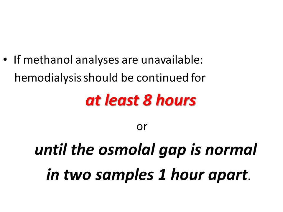 until the osmolal gap is normal in two samples 1 hour apart.