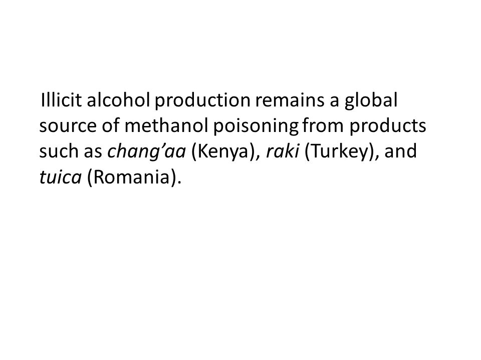 Illicit alcohol production remains a global source of methanol poisoning from products such as chang'aa (Kenya), raki (Turkey), and tuica (Romania).