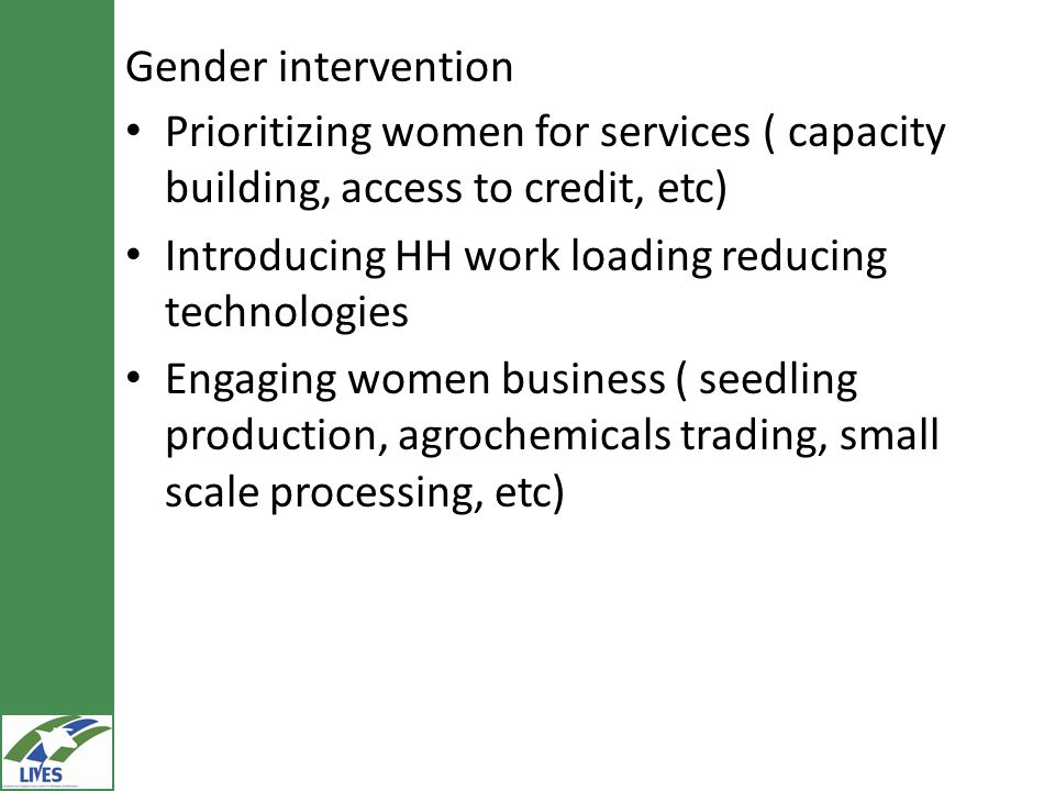 Gender intervention Prioritizing women for services ( capacity building, access to credit, etc) Introducing HH work loading reducing technologies.