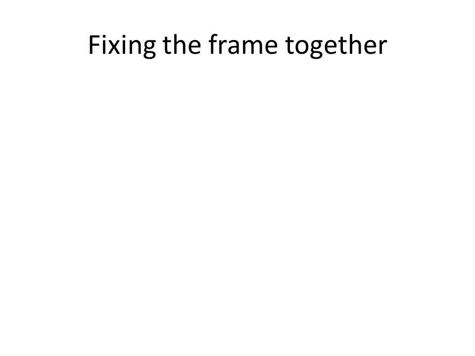 Fixing the frame together