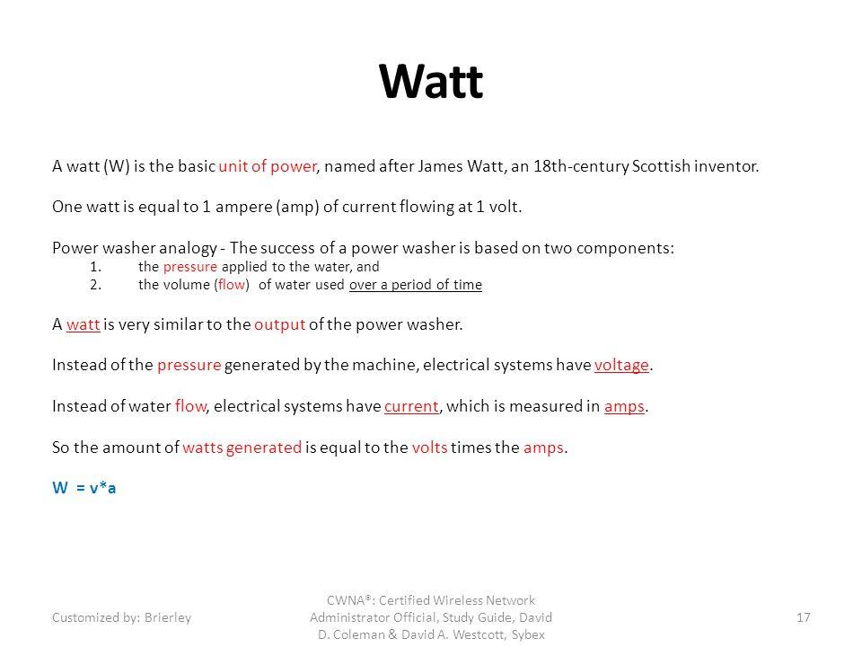 Watt A watt (W) is the basic unit of power, named after James Watt, an 18th-century Scottish inventor.