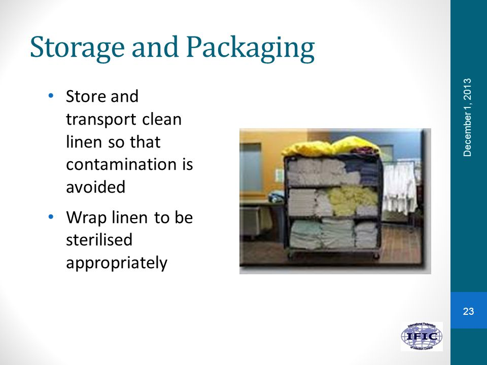 Storage and Packaging Store and transport clean linen so that contamination is avoided. Wrap linen to be sterilised appropriately.