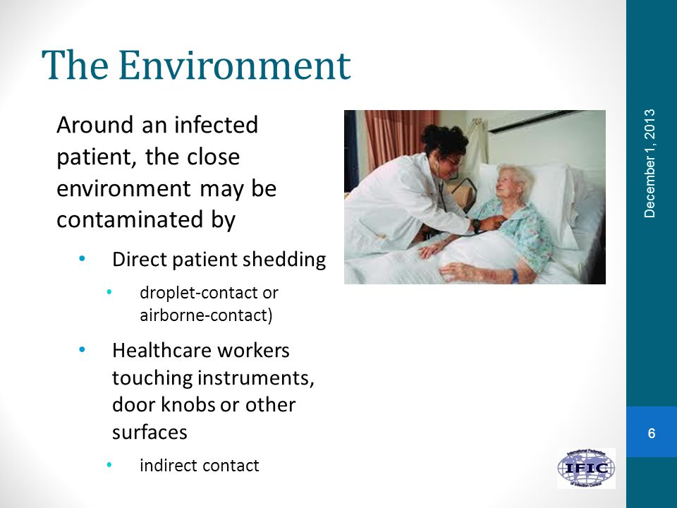 The Environment Around an infected patient, the close environment may be contaminated by. Direct patient shedding.