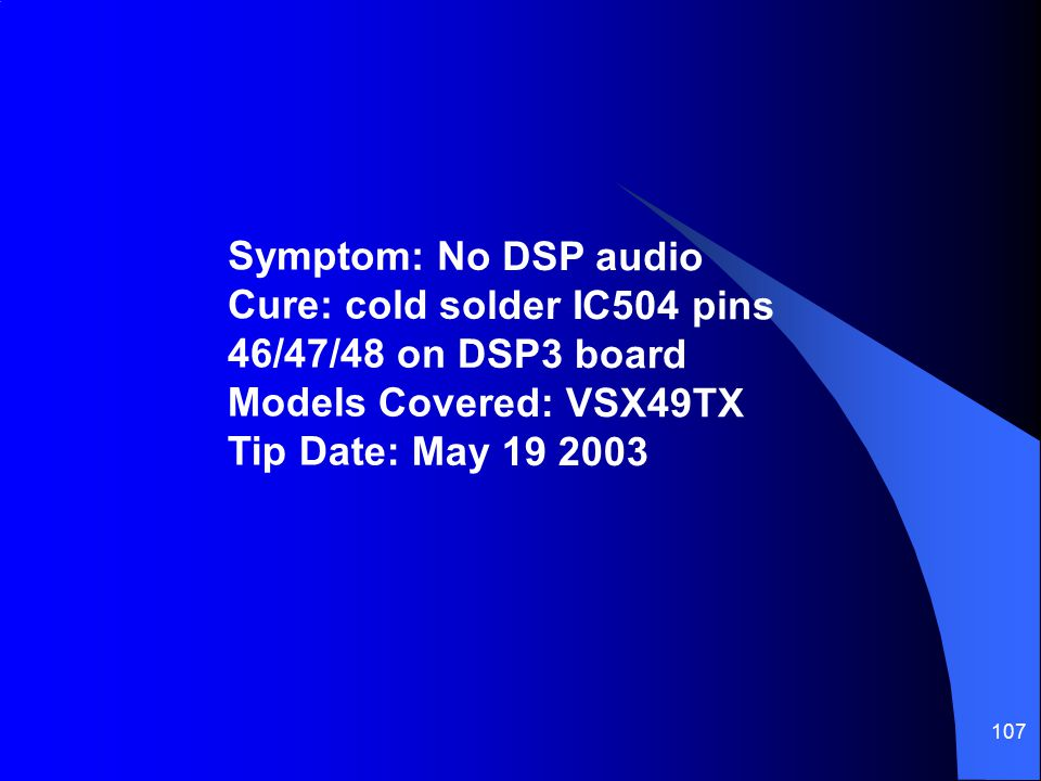 Symptom: No DSP audio Cure: cold solder IC504 pins 46/47/48 on DSP3 board Models Covered: VSX49TX Tip Date: May 19 2003