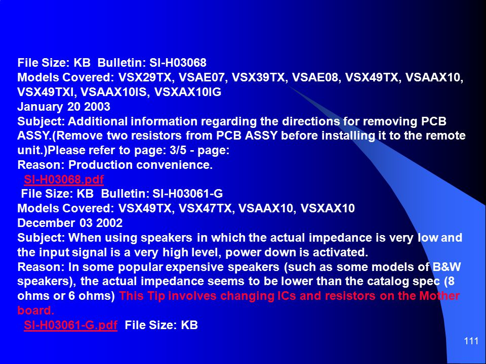 File Size: KB Bulletin: SI-H03068 Models Covered: VSX29TX, VSAE07, VSX39TX, VSAE08, VSX49TX, VSAAX10, VSX49TXI, VSAAX10IS, VSXAX10IG January 20 2003 Subject: Additional information regarding the directions for removing PCB ASSY.(Remove two resistors from PCB ASSY before installing it to the remote unit.)Please refer to page: 3/5 - page: Reason: Production convenience. SI-H03068.pdf