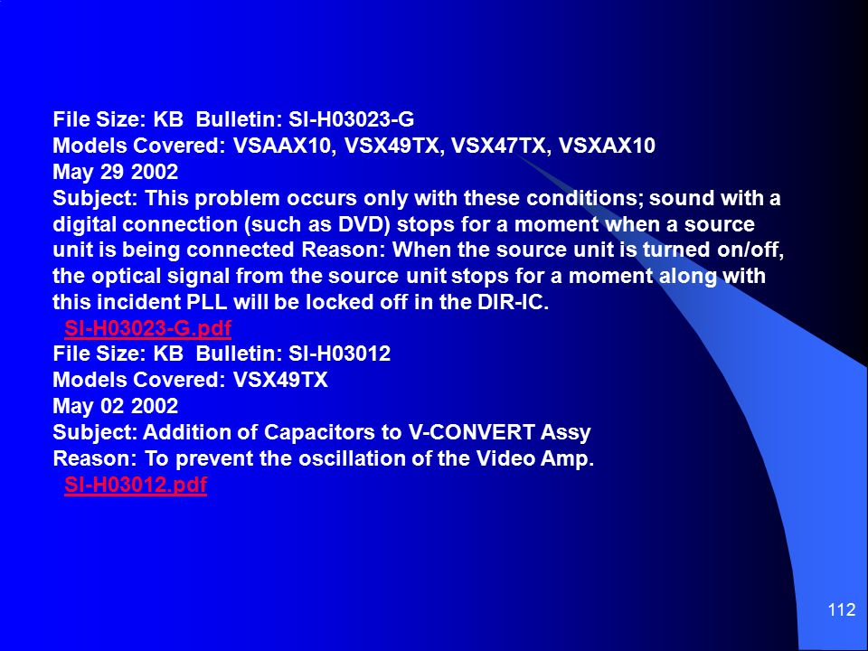 File Size: KB Bulletin: SI-H03023-G Models Covered: VSAAX10, VSX49TX, VSX47TX, VSXAX10 May 29 2002 Subject: This problem occurs only with these conditions; sound with a digital connection (such as DVD) stops for a moment when a source unit is being connected Reason: When the source unit is turned on/off, the optical signal from the source unit stops for a moment along with this incident PLL will be locked off in the DIR-IC.