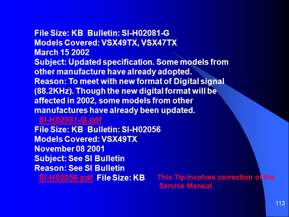 File Size: KB Bulletin: SI-H02081-G Models Covered: VSX49TX, VSX47TX March 15 2002 Subject: Updated specification. Some models from other manufacture have already adopted. Reason: To meet with new format of Digital signal (88.2KHz). Though the new digital format will be affected in 2002, some models from other manufactures have already been updated.