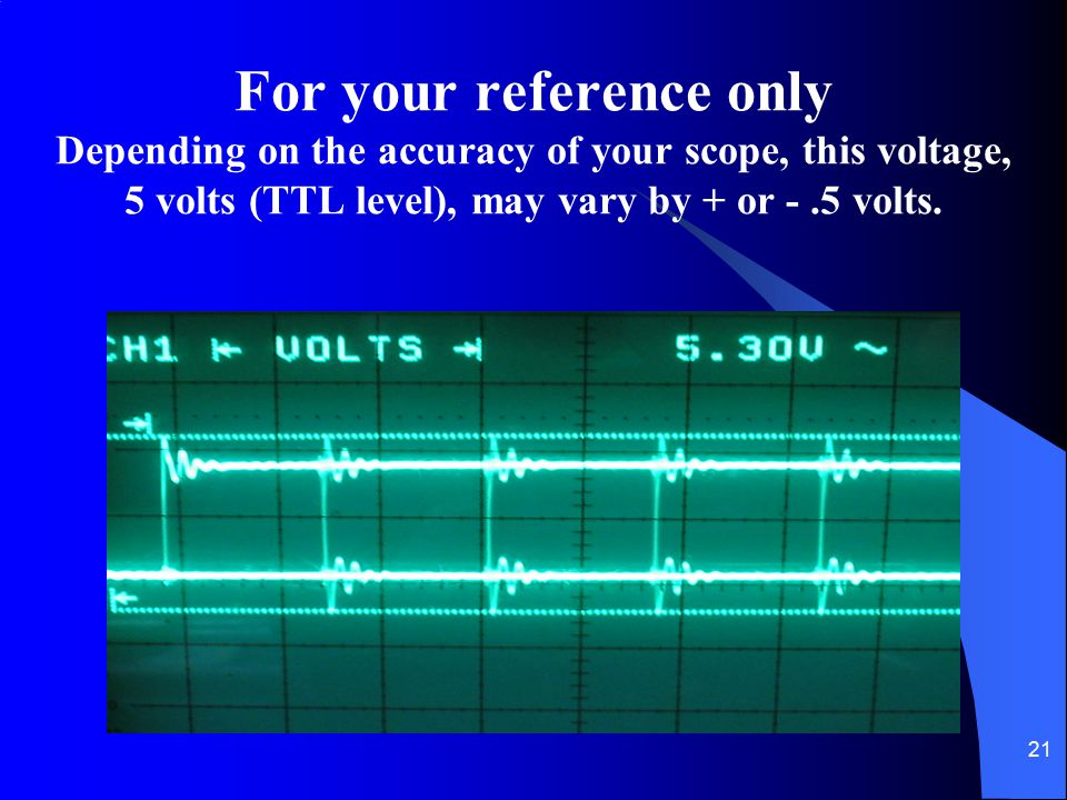 For your reference only Depending on the accuracy of your scope, this voltage, 5 volts (TTL level), may vary by + or - .5 volts.