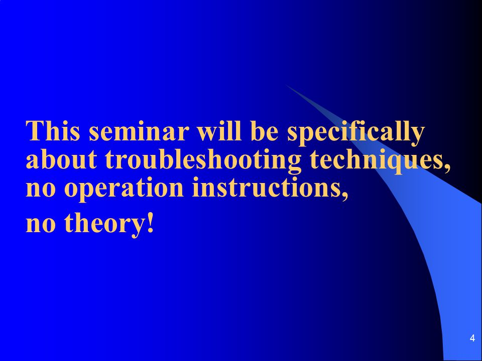 This seminar will be specifically about troubleshooting techniques, no operation instructions,