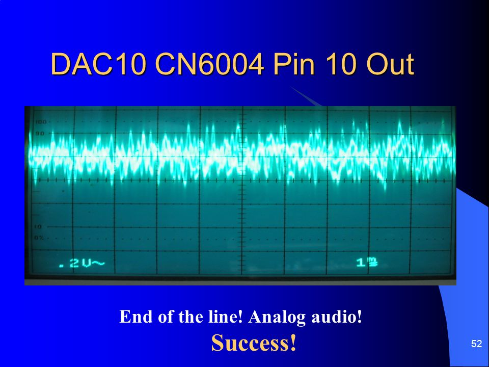 DAC10 CN6004 Pin 10 Out End of the line! Analog audio! Success!