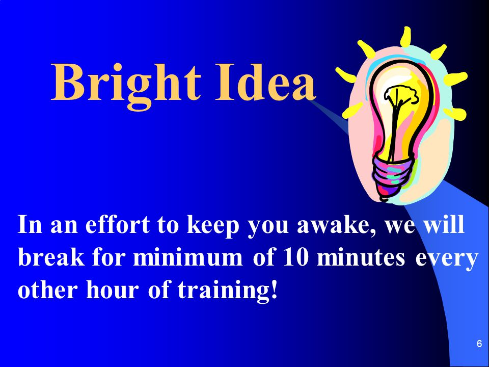 Bright Idea In an effort to keep you awake, we will break for minimum of 10 minutes every other hour of training!