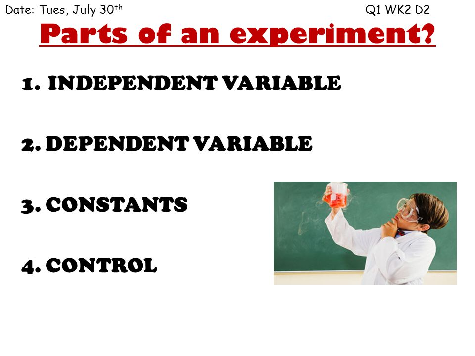 Parts of an experiment INDEPENDENT VARIABLE 2. DEPENDENT VARIABLE