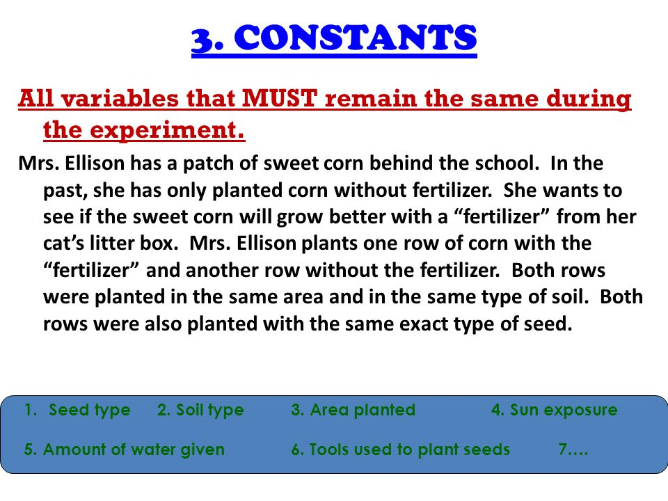 3. CONSTANTS All variables that MUST remain the same during the experiment.